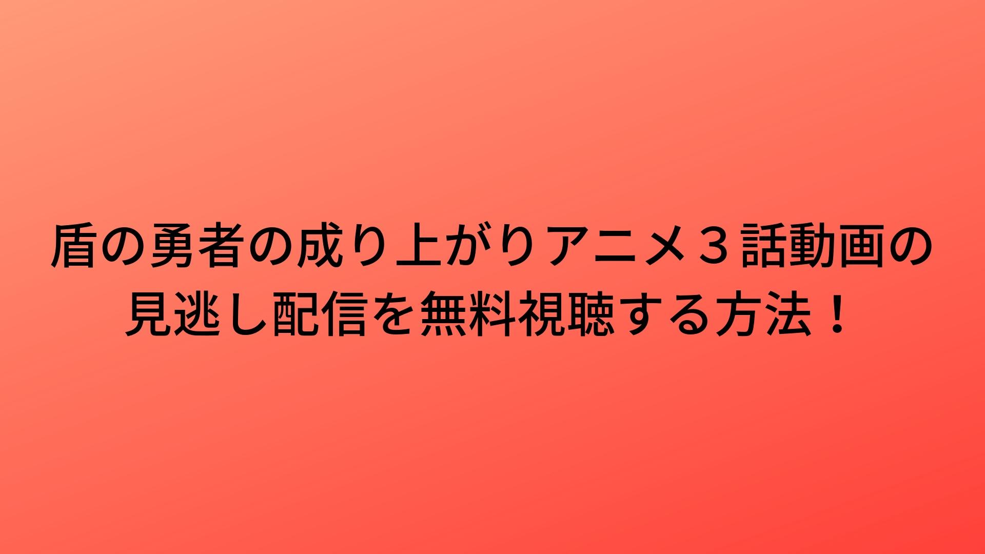 盾の勇者の成り上がりアニメ3話動画の見逃し配信を無料視聴する方法 ...
